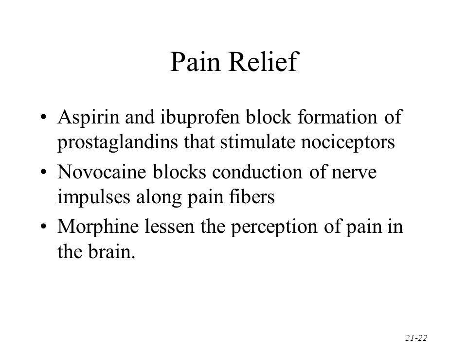 21-22 Pain Relief Aspirin and ibuprofen block formation of prostaglandins that stimulate nociceptors Novocaine blocks conduction of nerve impulses alo