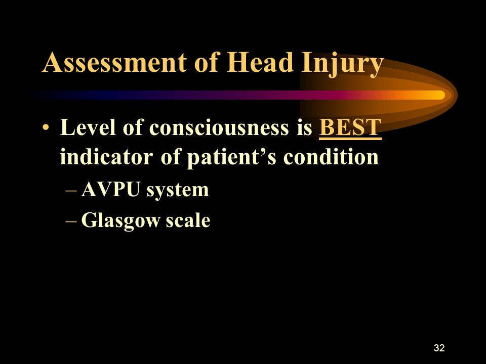 32 Assessment of Head Injury Level of consciousness is BEST indicator of patient's condition –AVPU system –Glasgow scale