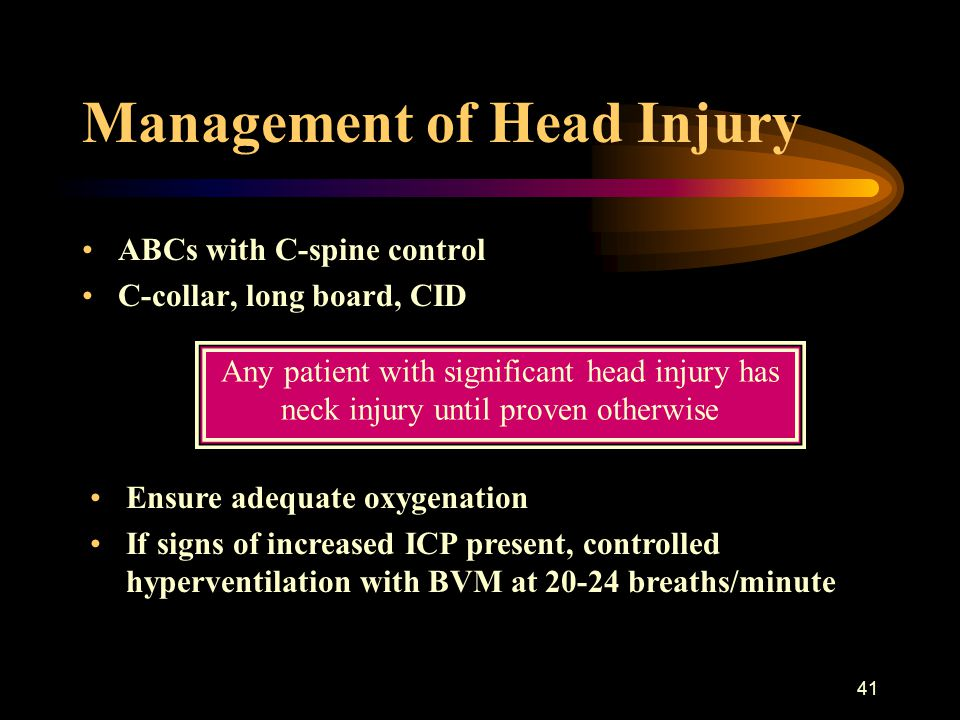 41 Management of Head Injury ABCs with C-spine control C-collar, long board, CID Ensure adequate oxygenation If signs of increased ICP present, contro