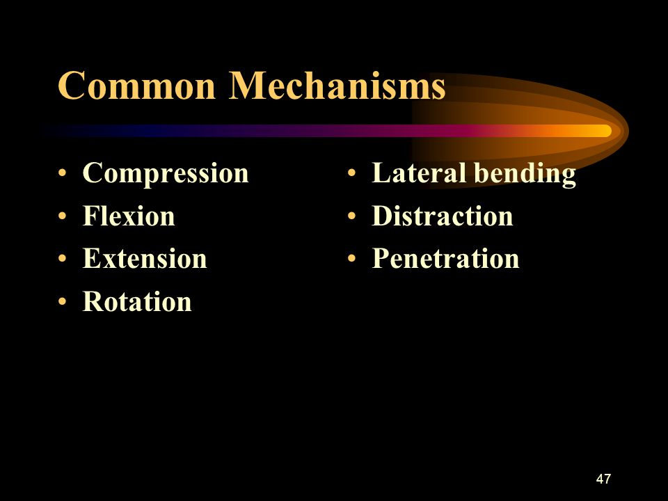 47 Common Mechanisms Compression Flexion Extension Rotation Lateral bending Distraction Penetration