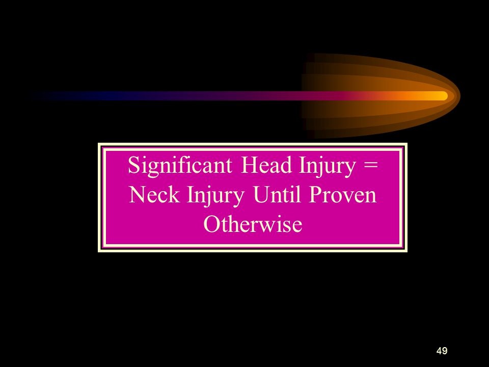 49 Significant Head Injury = Neck Injury Until Proven Otherwise