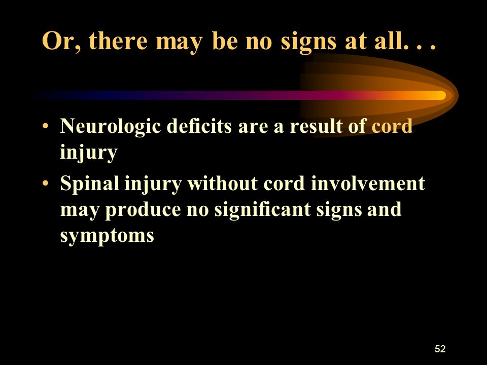 52 Or, there may be no signs at all... Neurologic deficits are a result of cord injury Spinal injury without cord involvement may produce no significa