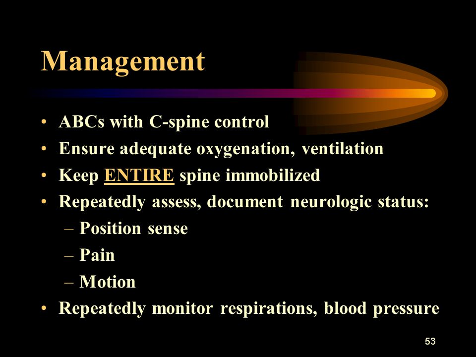 53 Management ABCs with C-spine control Ensure adequate oxygenation, ventilation Keep ENTIRE spine immobilized Repeatedly assess, document neurologic