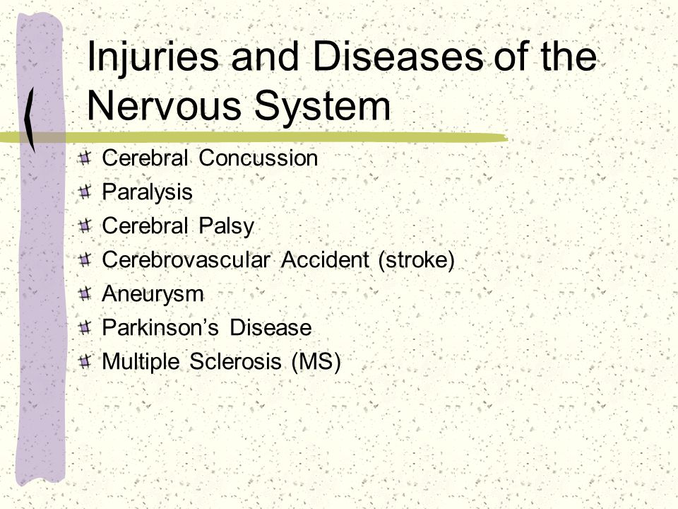 Injuries and Diseases of the Nervous System Cerebral Concussion Paralysis Cerebral Palsy Cerebrovascular Accident (stroke) Aneurysm Parkinson's Disease Multiple Sclerosis (MS)