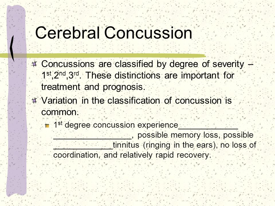 Cerebral Concussion Concussions are classified by degree of severity – 1 st,2 nd,3 rd.