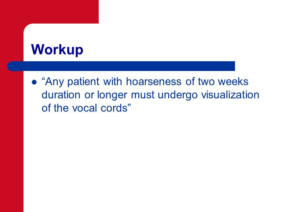Workup Any patient with hoarseness of two weeks duration or longer must undergo visualization of the vocal cords