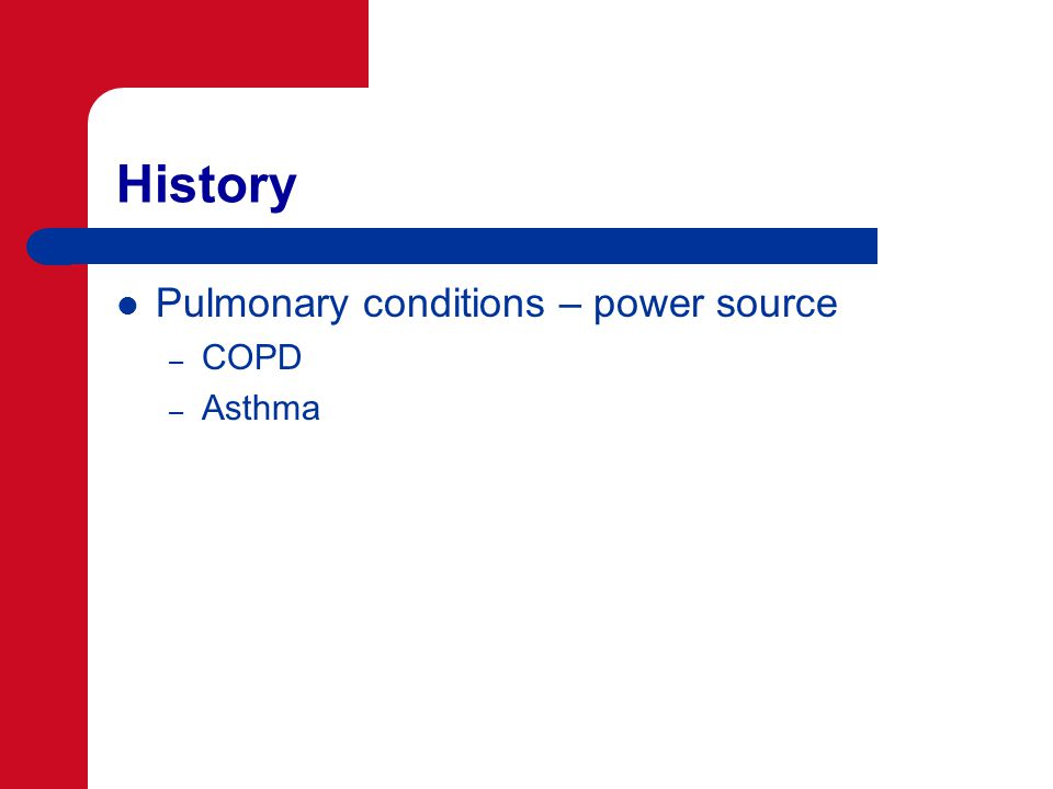 History Pulmonary conditions – power source – COPD – Asthma