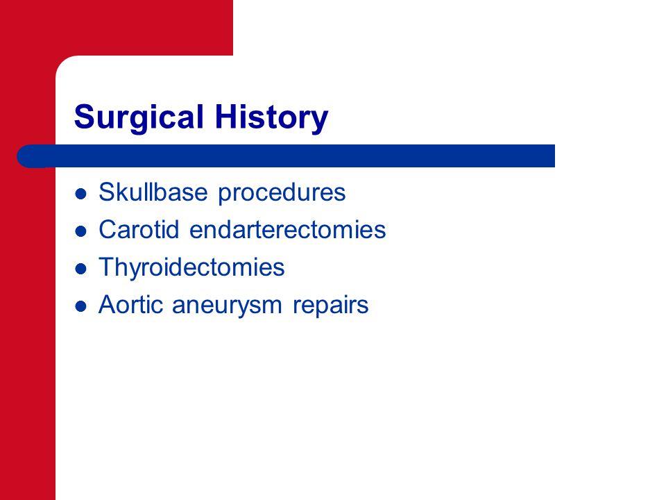 Surgical History Skullbase procedures Carotid endarterectomies Thyroidectomies Aortic aneurysm repairs