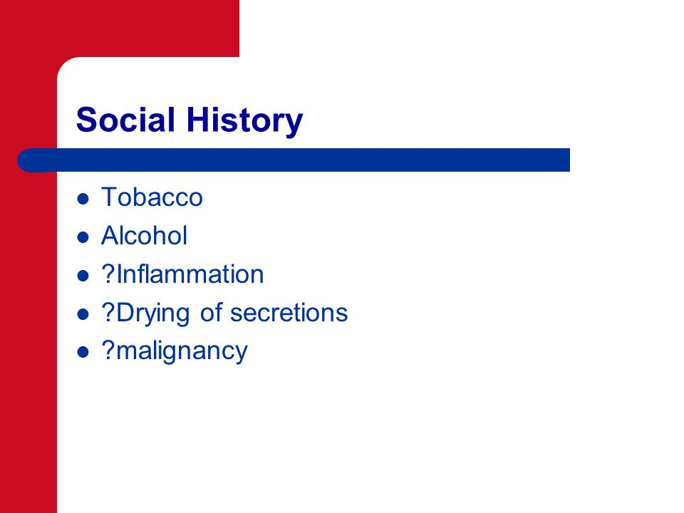 Social History Tobacco Alcohol Inflammation Drying of secretions malignancy
