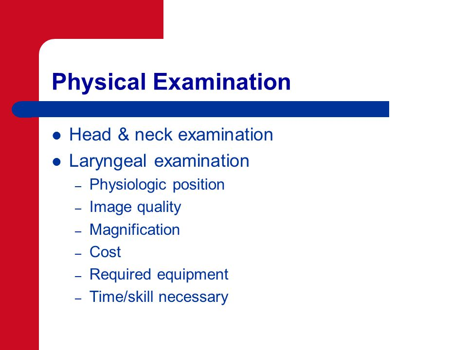 Physical Examination Head & neck examination Laryngeal examination – Physiologic position – Image quality – Magnification – Cost – Required equipment – Time/skill necessary