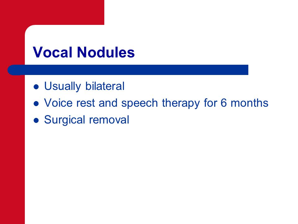 Vocal Nodules Usually bilateral Voice rest and speech therapy for 6 months Surgical removal
