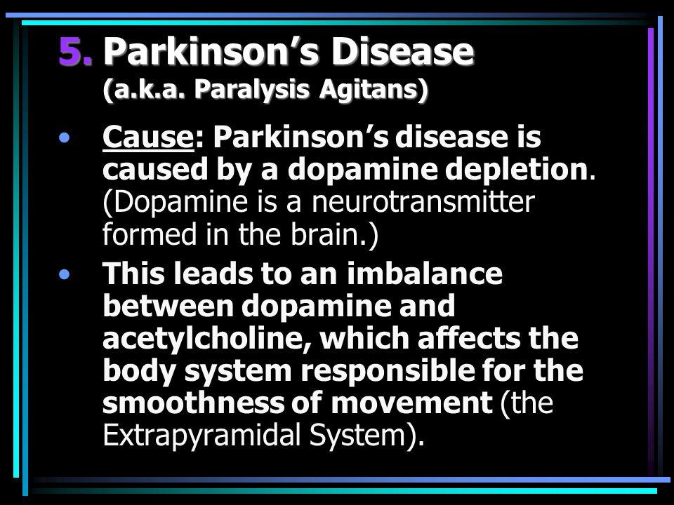 5.Parkinson's Disease (a.k.a. Paralysis Agitans) Cause: Parkinson's disease is caused by a dopamine depletion. (Dopamine is a neurotransmitter formed