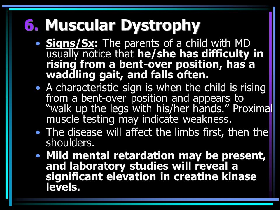 Signs/Sx: The parents of a child with MD usually notice that he/she has difficulty in rising from a bent-over position, has a waddling gait, and falls often.