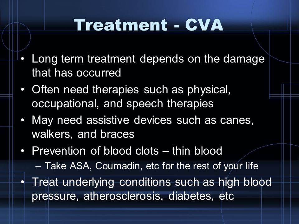 Treatment - CVA Long term treatment depends on the damage that has occurred Often need therapies such as physical, occupational, and speech therapies