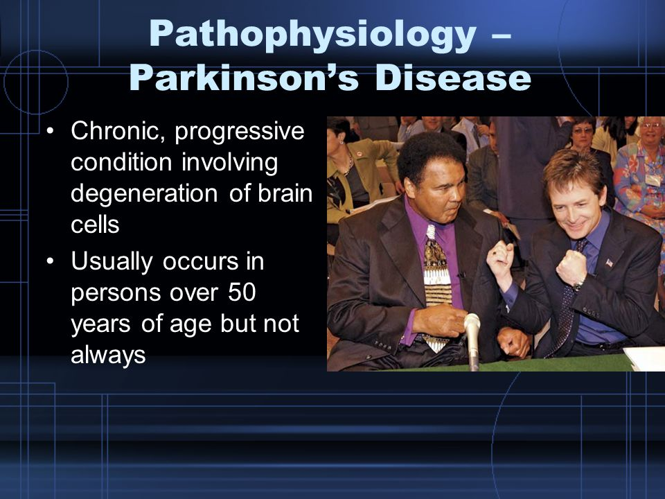 Pathophysiology – Parkinson's Disease Chronic, progressive condition involving degeneration of brain cells Usually occurs in persons over 50 years of