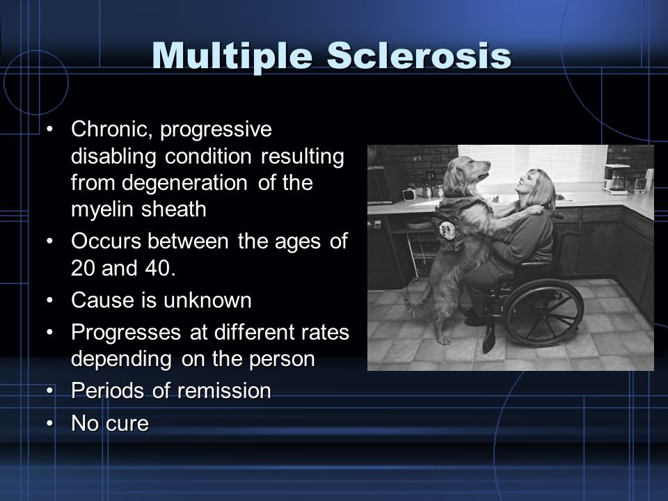 Multiple Sclerosis Chronic, progressive disabling condition resulting from degeneration of the myelin sheathChronic, progressive disabling condition resulting from degeneration of the myelin sheath Occurs between the ages of 20 and 40.Occurs between the ages of 20 and 40.
