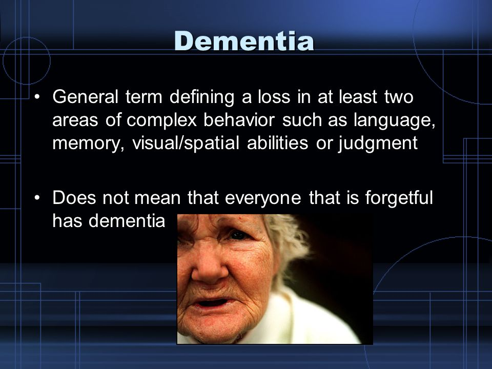 Dementia General term defining a loss in at least two areas of complex behavior such as language, memory, visual/spatial abilities or judgmentGeneral term defining a loss in at least two areas of complex behavior such as language, memory, visual/spatial abilities or judgment Does not mean that everyone that is forgetful has dementiaDoes not mean that everyone that is forgetful has dementia