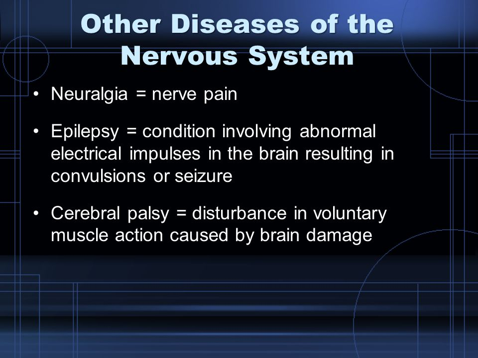 Other Diseases of the Nervous System Neuralgia = nerve pain Epilepsy = condition involving abnormal electrical impulses in the brain resulting in convulsions or seizure Cerebral palsy = disturbance in voluntary muscle action caused by brain damage