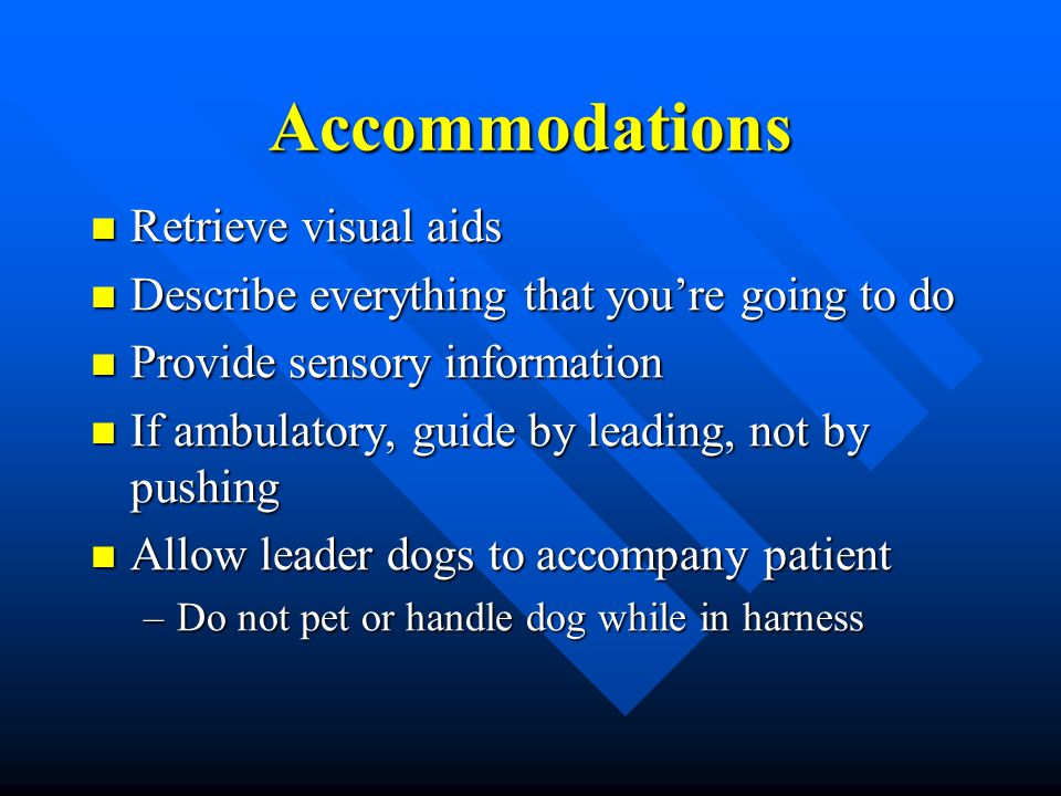 Accommodations Retrieve visual aids Retrieve visual aids Describe everything that you're going to do Describe everything that you're going to do Provide sensory information Provide sensory information If ambulatory, guide by leading, not by pushing If ambulatory, guide by leading, not by pushing Allow leader dogs to accompany patient Allow leader dogs to accompany patient –Do not pet or handle dog while in harness