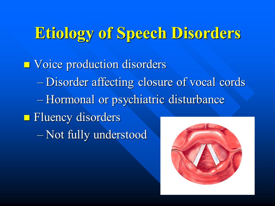 Etiology of Speech Disorders Voice production disorders Voice production disorders –Disorder affecting closure of vocal cords –Hormonal or psychiatric disturbance Fluency disorders Fluency disorders –Not fully understood