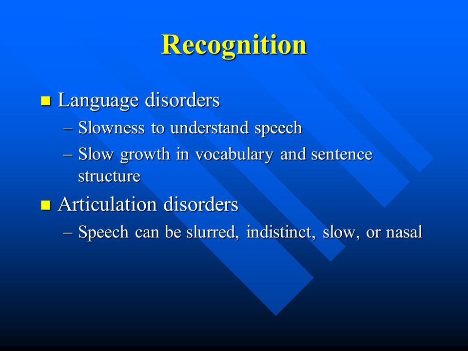 Recognition Language disorders Language disorders –Slowness to understand speech –Slow growth in vocabulary and sentence structure Articulation disorders Articulation disorders –Speech can be slurred, indistinct, slow, or nasal