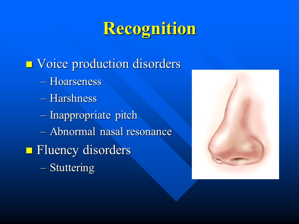 Recognition Voice production disorders Voice production disorders –Hoarseness –Harshness –Inappropriate pitch –Abnormal nasal resonance Fluency disorders Fluency disorders –Stuttering