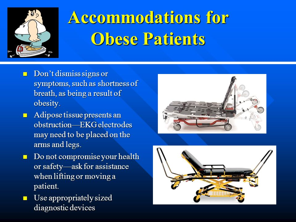 Accommodations for Obese Patients Don't dismiss signs or symptoms, such as shortness of breath, as being a result of obesity.