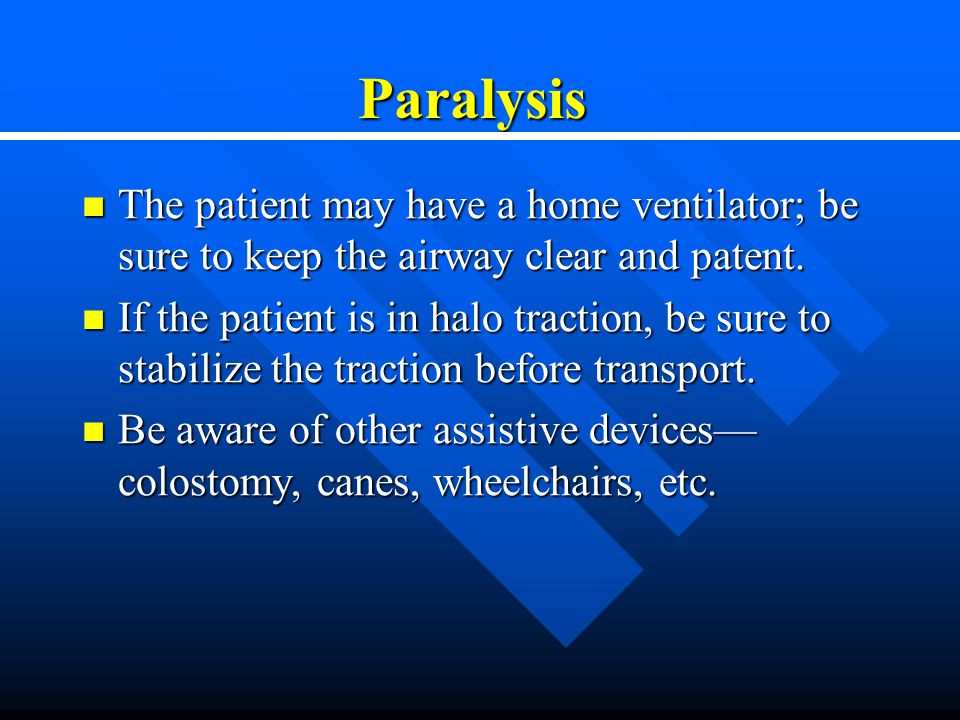 Paralysis The patient may have a home ventilator; be sure to keep the airway clear and patent.