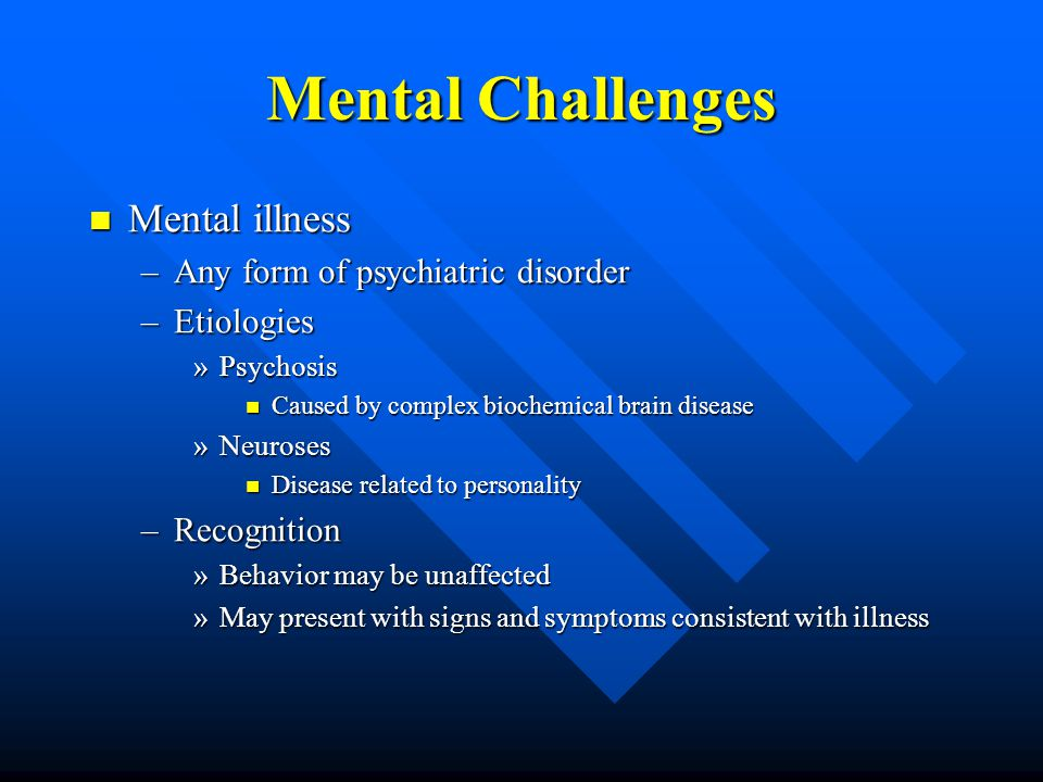 Mental Challenges Mental illness Mental illness –Any form of psychiatric disorder –Etiologies »Psychosis Caused by complex biochemical brain disease Caused by complex biochemical brain disease »Neuroses Disease related to personality Disease related to personality –Recognition »Behavior may be unaffected »May present with signs and symptoms consistent with illness