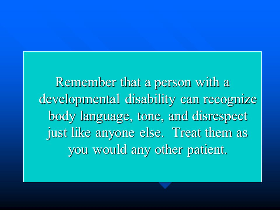 Remember that a person with a developmental disability can recognize body language, tone, and disrespect just like anyone else.
