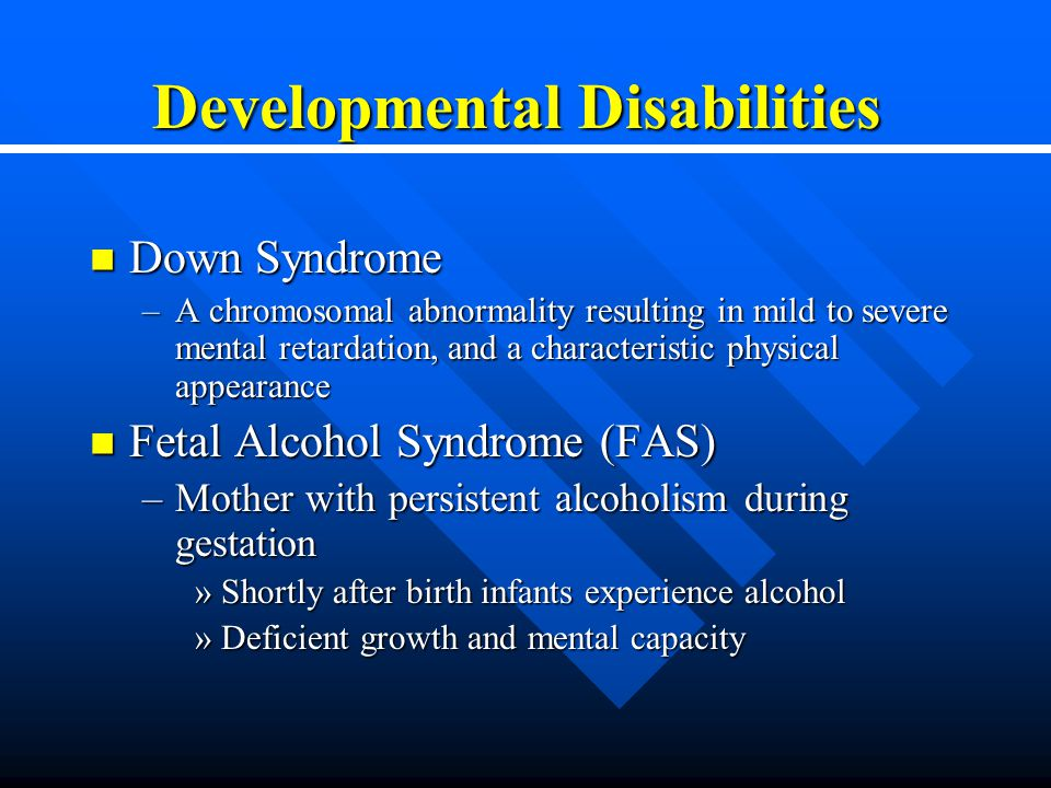 Developmental Disabilities Down Syndrome Down Syndrome –A chromosomal abnormality resulting in mild to severe mental retardation, and a characteristic physical appearance Fetal Alcohol Syndrome (FAS) Fetal Alcohol Syndrome (FAS) –Mother with persistent alcoholism during gestation »Shortly after birth infants experience alcohol »Deficient growth and mental capacity