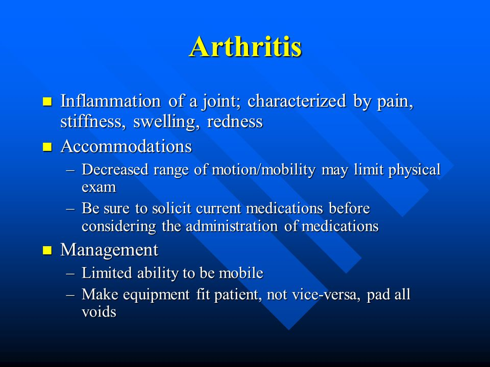 Arthritis Inflammation of a joint; characterized by pain, stiffness, swelling, redness Inflammation of a joint; characterized by pain, stiffness, swelling, redness Accommodations Accommodations –Decreased range of motion/mobility may limit physical exam –Be sure to solicit current medications before considering the administration of medications Management Management –Limited ability to be mobile –Make equipment fit patient, not vice-versa, pad all voids
