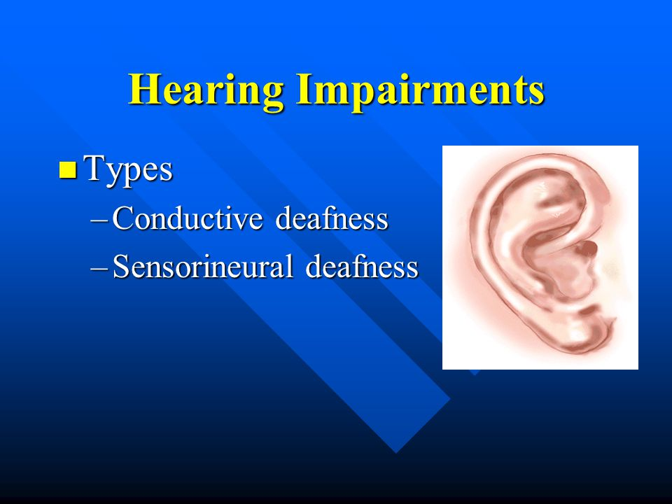 Conductive Deafness Blockage of the transmission of sound waves through the external ear canal to the middle or inner ear Blockage of the transmission of sound waves through the external ear canal to the middle or inner ear Etiologies (Curable) Etiologies (Curable) –Infection –Injury –Earwax