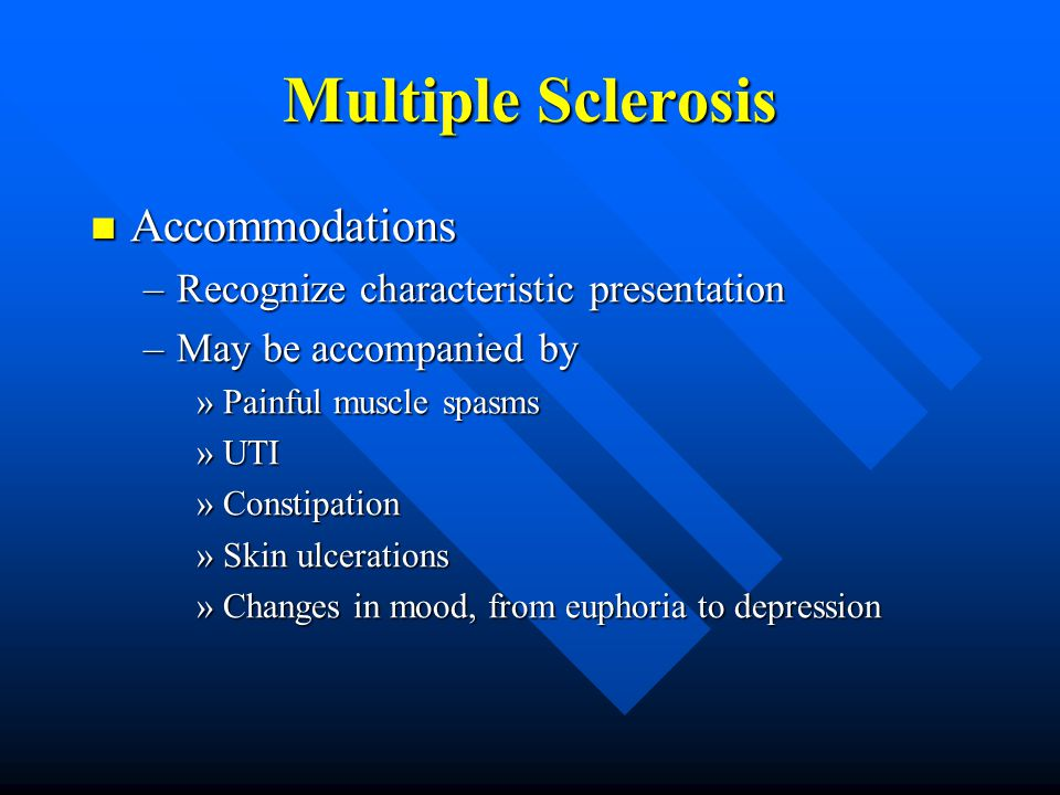 Multiple Sclerosis Accommodations Accommodations –Recognize characteristic presentation –May be accompanied by »Painful muscle spasms »UTI »Constipation »Skin ulcerations »Changes in mood, from euphoria to depression