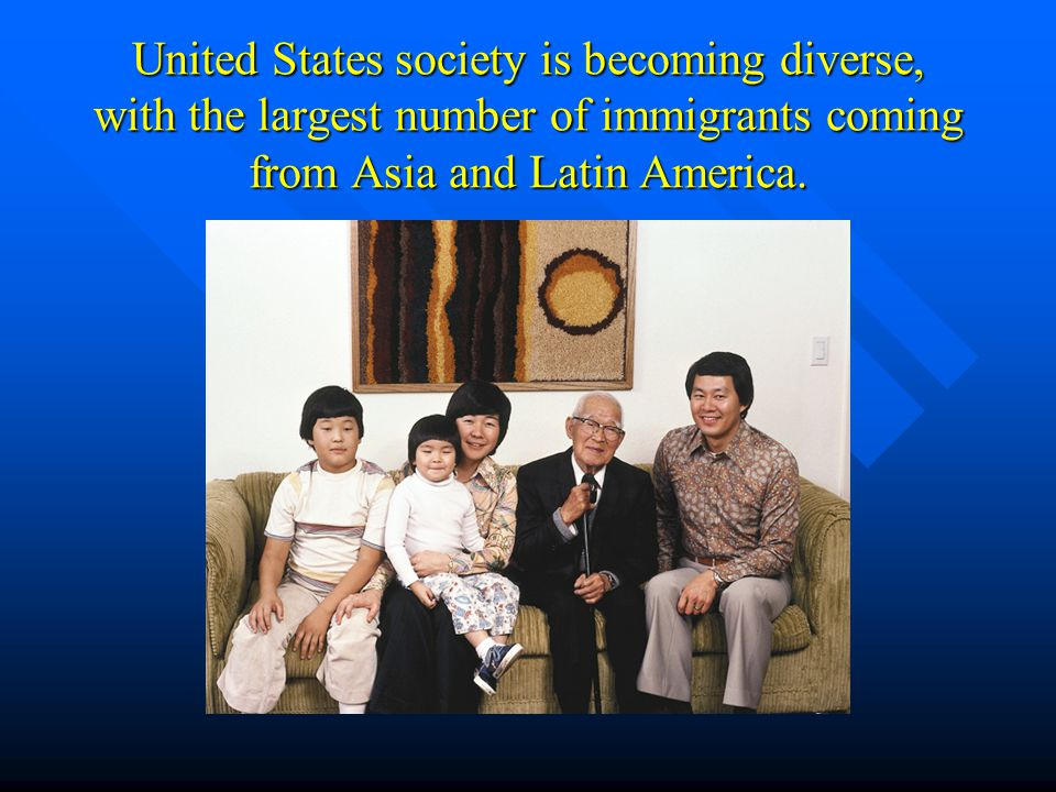United States society is becoming diverse, with the largest number of immigrants coming from Asia and Latin America.