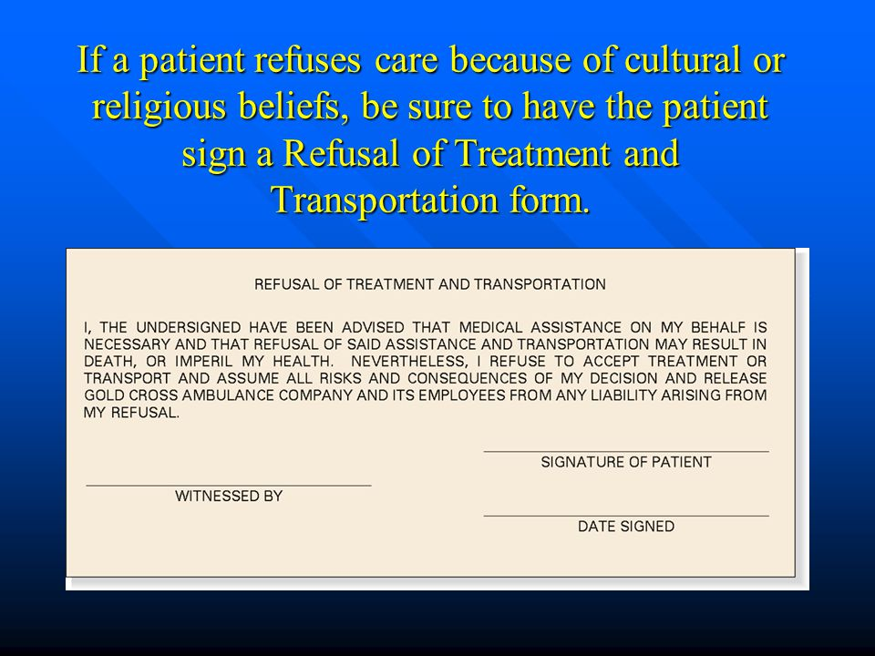 If a patient refuses care because of cultural or religious beliefs, be sure to have the patient sign a Refusal of Treatment and Transportation form.