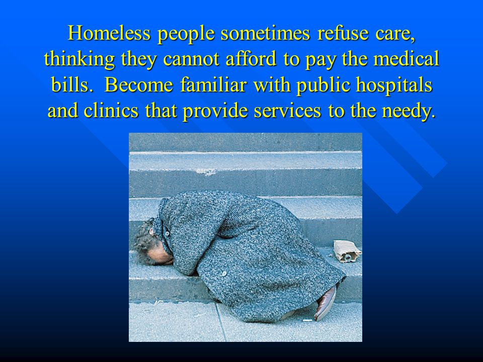 Homeless people sometimes refuse care, thinking they cannot afford to pay the medical bills.