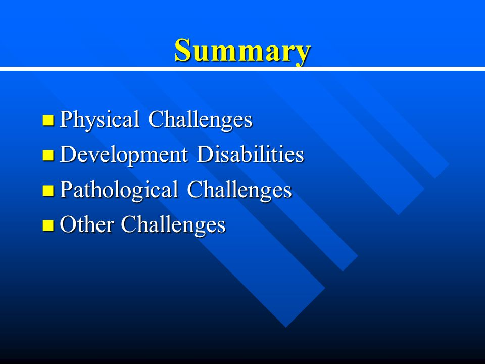 Summary Physical Challenges Physical Challenges Development Disabilities Development Disabilities Pathological Challenges Pathological Challenges Other Challenges Other Challenges