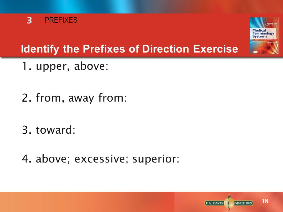 18 Identify the Prefixes of Direction Exercise 1.upper, above: 2.from, away from: 3.toward: 4.above; excessive; superior: 3 PREFIXES