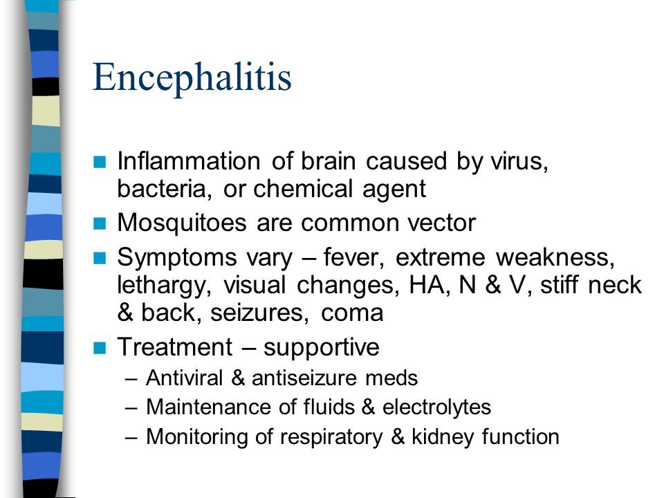 Encephalitis Inflammation of brain caused by virus, bacteria, or chemical agent Mosquitoes are common vector Symptoms vary – fever, extreme weakness,