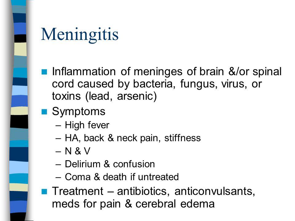 Meningitis Inflammation of meninges of brain &/or spinal cord caused by bacteria, fungus, virus, or toxins (lead, arsenic) Symptoms –High fever –HA, b