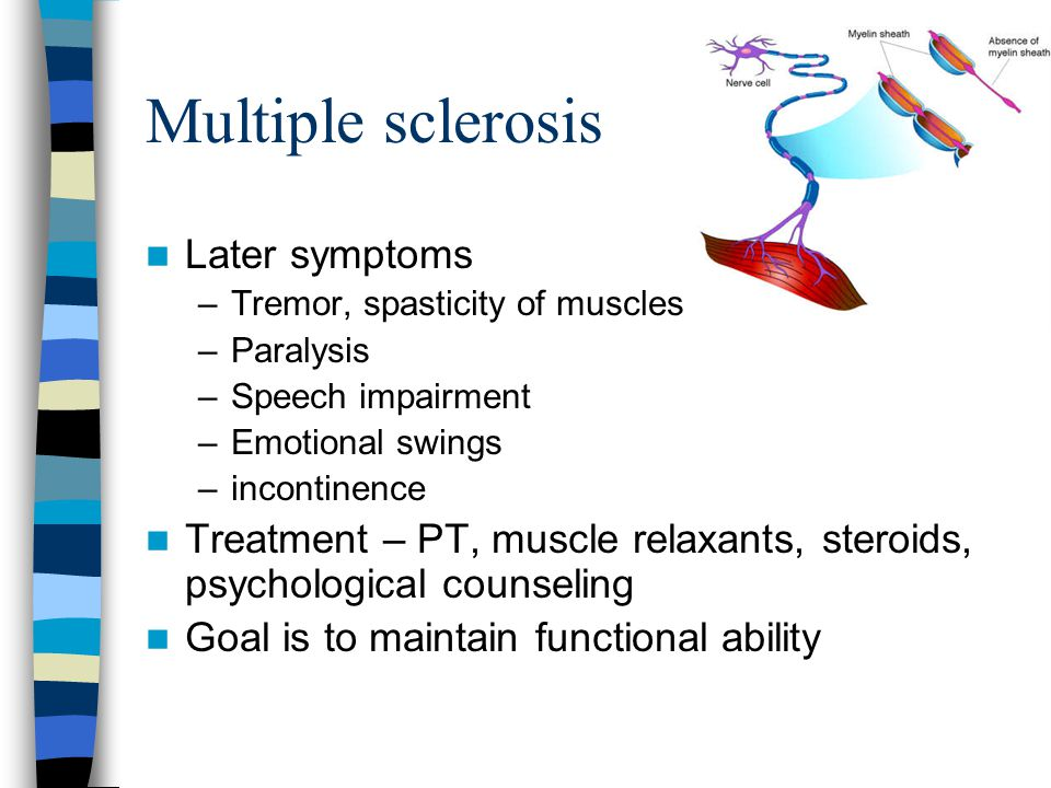 Multiple sclerosis Later symptoms –Tremor, spasticity of muscles –Paralysis –Speech impairment –Emotional swings –incontinence Treatment – PT, muscle