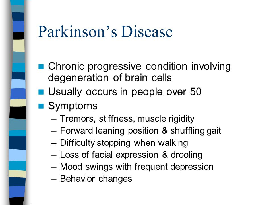 Parkinson's Disease Chronic progressive condition involving degeneration of brain cells Usually occurs in people over 50 Symptoms –Tremors, stiffness,