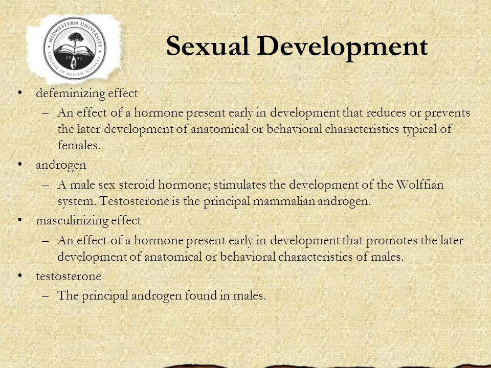 Sexual Development defeminizing effect –An effect of a hormone present early in development that reduces or prevents the later development of anatomical or behavioral characteristics typical of females.