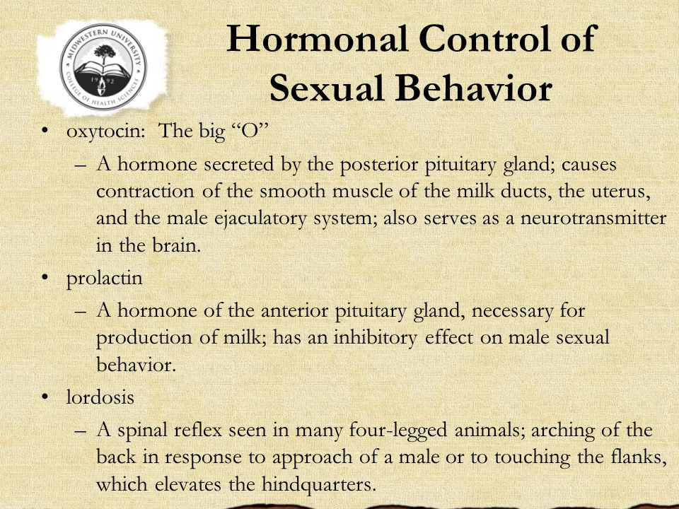 Hormonal Control of Sexual Behavior oxytocin: The big O –A hormone secreted by the posterior pituitary gland; causes contraction of the smooth muscle of the milk ducts, the uterus, and the male ejaculatory system; also serves as a neurotransmitter in the brain.