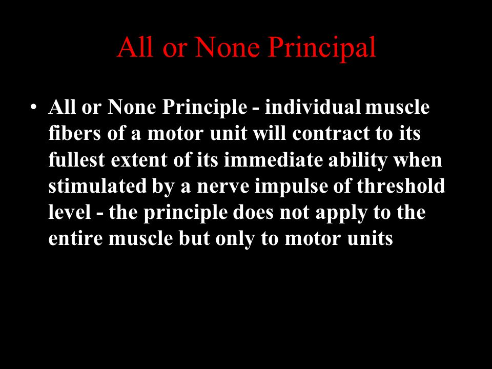 All or None Principal All or None Principle - individual muscle fibers of a motor unit will contract to its fullest extent of its immediate ability when stimulated by a nerve impulse of threshold level - the principle does not apply to the entire muscle but only to motor units