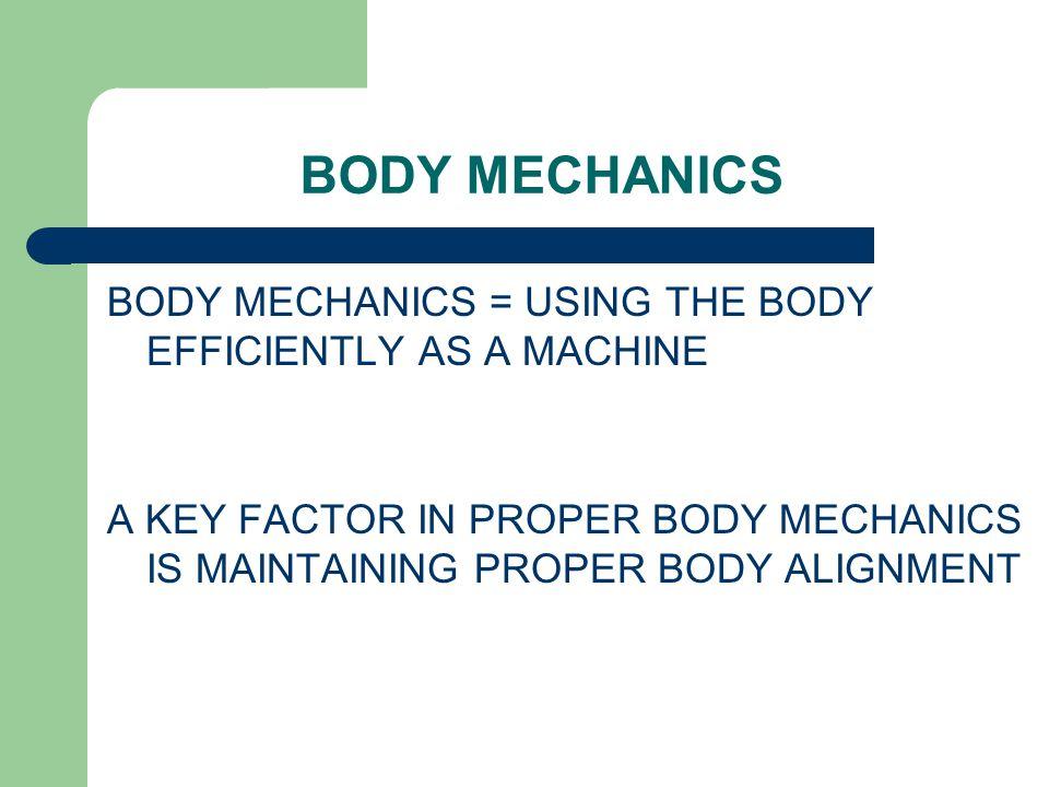 BODY MECHANICS BODY MECHANICS = USING THE BODY EFFICIENTLY AS A MACHINE A KEY FACTOR IN PROPER BODY MECHANICS IS MAINTAINING PROPER BODY ALIGNMENT