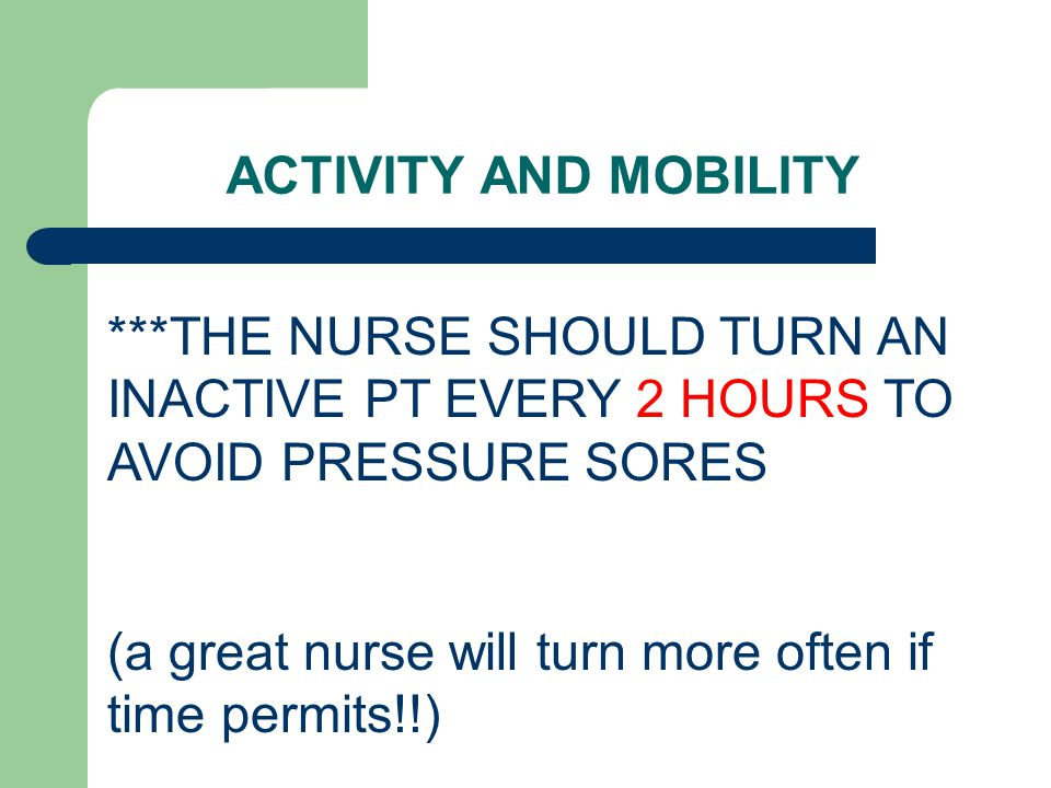 ACTIVITY AND MOBILITY ***THE NURSE SHOULD TURN AN INACTIVE PT EVERY 2 HOURS TO AVOID PRESSURE SORES (a great nurse will turn more often if time permits!!)