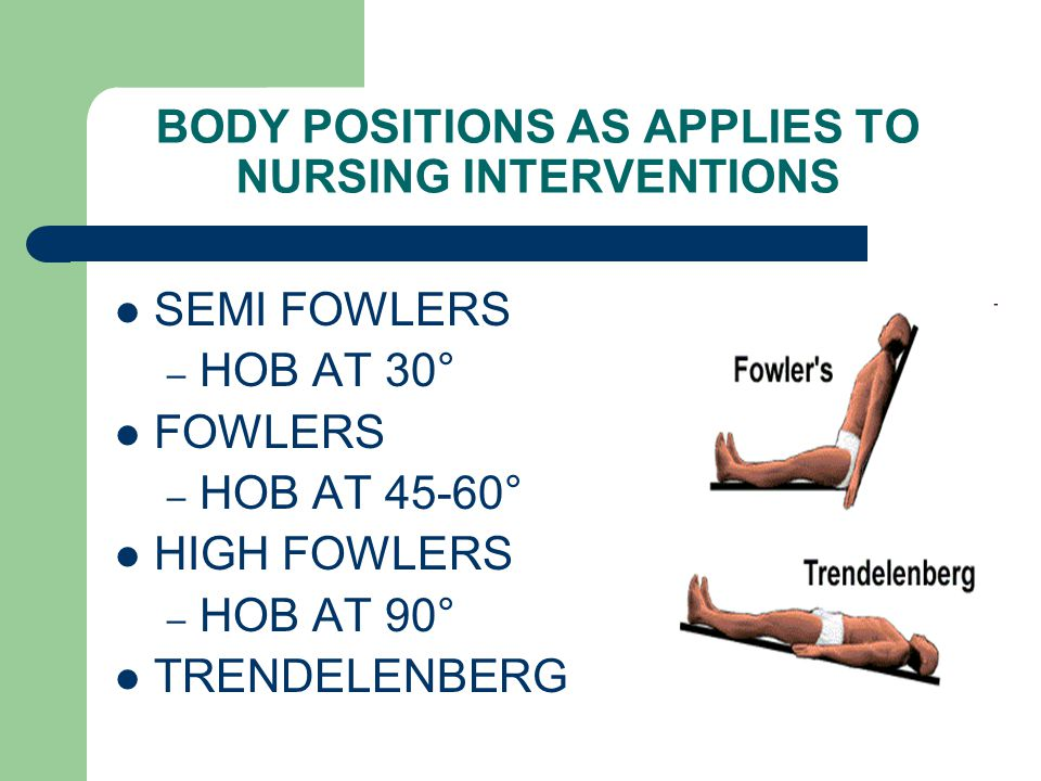 BODY POSITIONS AS APPLIES TO NURSING INTERVENTIONS SEMI FOWLERS – HOB AT 30° FOWLERS – HOB AT 45-60° HIGH FOWLERS – HOB AT 90° TRENDELENBERG