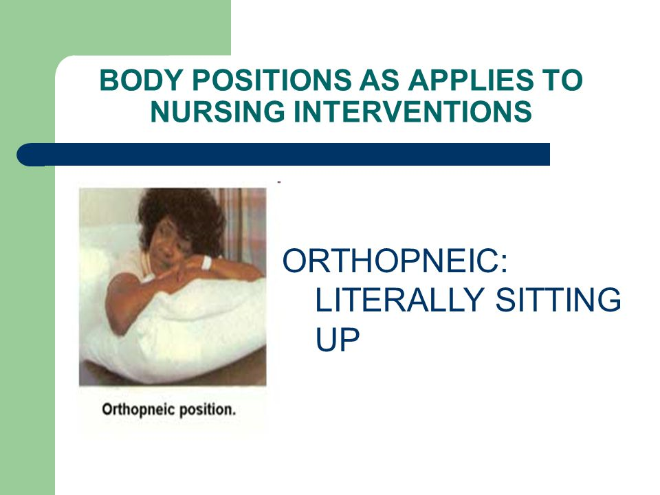 BODY POSITIONS AS APPLIES TO NURSING INTERVENTIONS ORTHOPNEIC: LITERALLY SITTING UP
